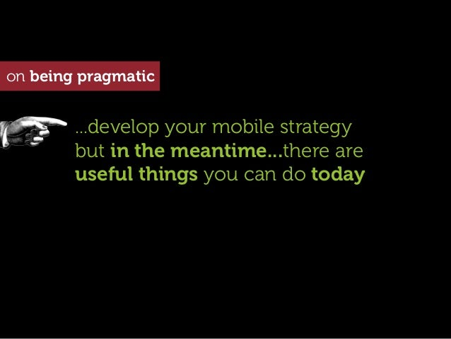 on being pragmatic        ...develop your mobile strategy        but in the meantime...there are        useful things you ...