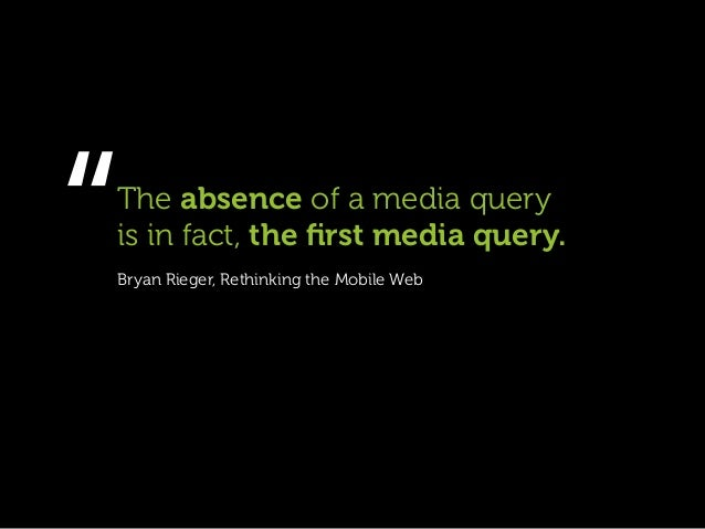 """""""The absence of a media queryis in fact, the first media query.Bryan Rieger, Rethinking the Mobile Web"""