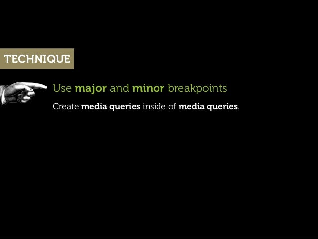 TECHNIQUE      Use major and minor breakpoints      Create media queries inside of media queries.