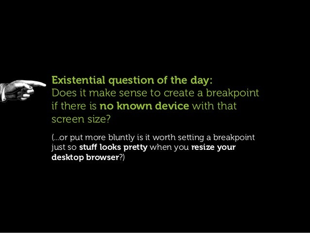 Existential question of the day:Does it make sense to create a breakpointif there is no known device with thatscreen size?...