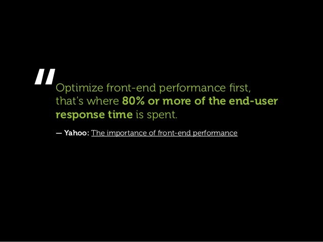 """Optimize front-end performance first,thats where 80% or more of the end-userresponse time is spent.— Yahoo: The importance..."