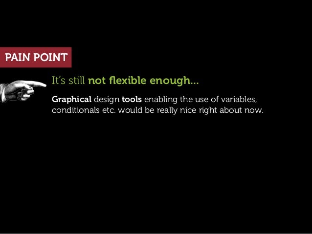 PAIN POINT       It's still not flexible enough...       Graphical design tools enabling the use of variables,       condit...