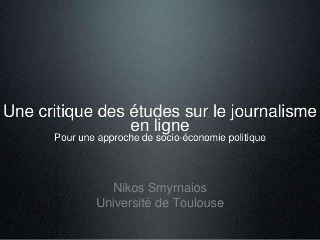 Une critique des études sur le journalisme en ligne Pour une approche de socio-économie politique Nikos Smyrnaios Universi...