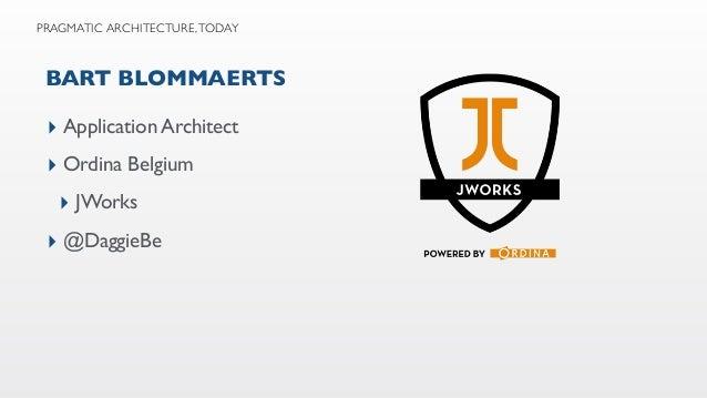 BART BLOMMAERTS ▸ Application Architect ▸ Ordina Belgium ▸ JWorks ▸ @DaggieBe PRAGMATIC ARCHITECTURE, TODAY