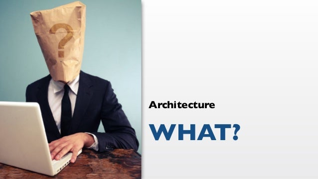 WHAT? Architecture