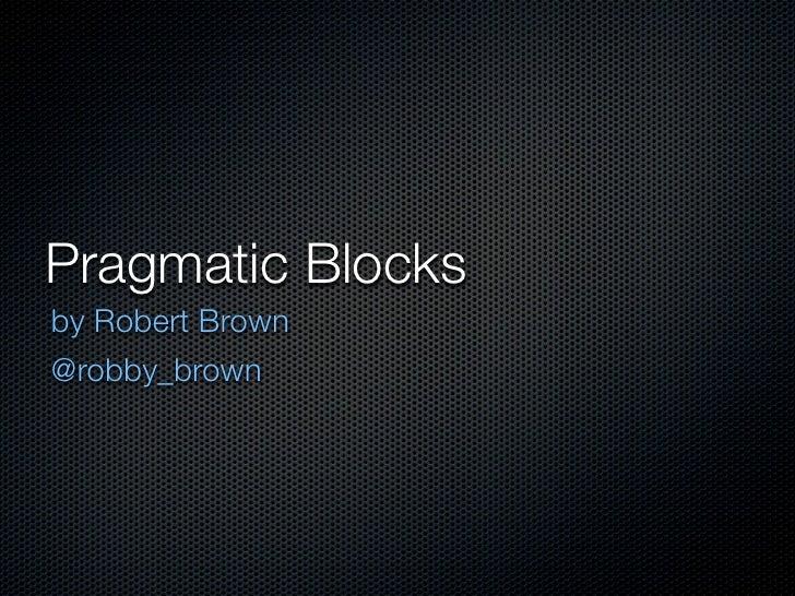Pragmatic Blocksby Robert Brown@robby_brown
