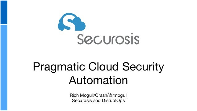Pragmatic Cloud Security Automation Rich Mogull/Crash/@rmogull  Securosis and DisruptOps