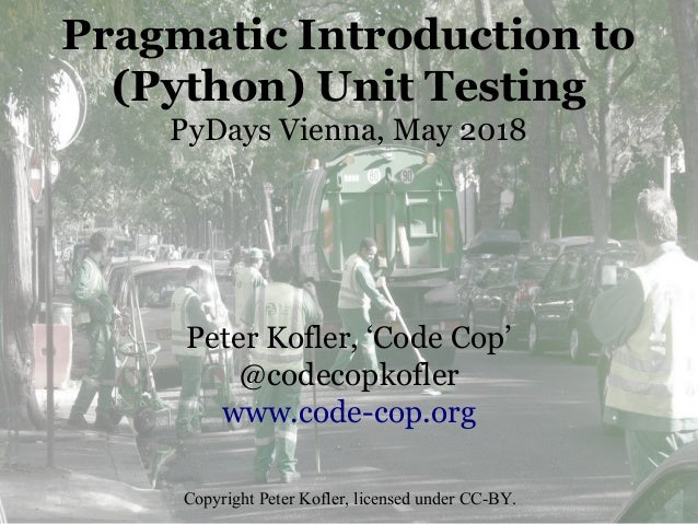 Pragmatic Introduction to (Python) Unit Testing PyDays Vienna, May 2018 Peter Kofler, 'Code Cop' @codecopkofler www.code-c...