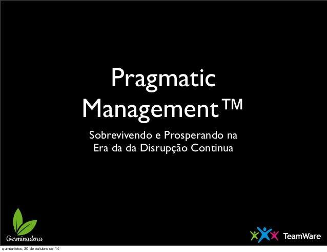 Pragmatic  Management™  Sobrevivendo e Prosperando na  Era da da Disrupção Continua  quinta-feira, 30 de outubro de 14
