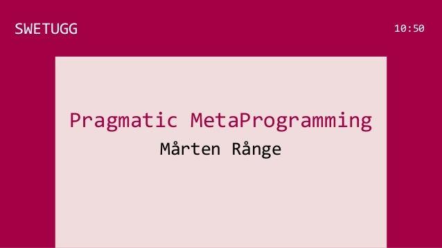 Pragmatic MetaProgramming Mårten Rånge SWETUGG 10:50