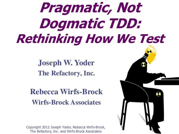 Pragmatic, Not        Dogmatic TDD:Rethinking How We Test        Joseph W. Yoder        The Refactory, Inc.   Rebecca Wirf...