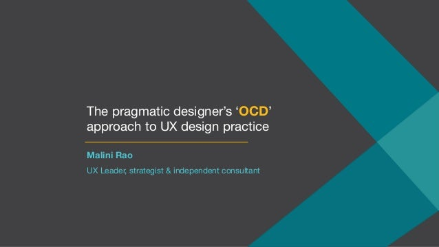 The pragmatic designer's 'OCD' approach to UX design practice Malini Rao UX Leader, strategist & independent consultant