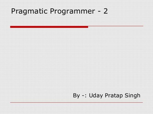 Pragmatic Programmer - 2               By -: Uday Pratap Singh