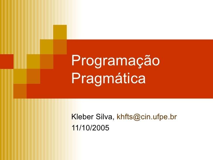Programação Pragmática Kleber Silva,  [email_address] 11/10/2005