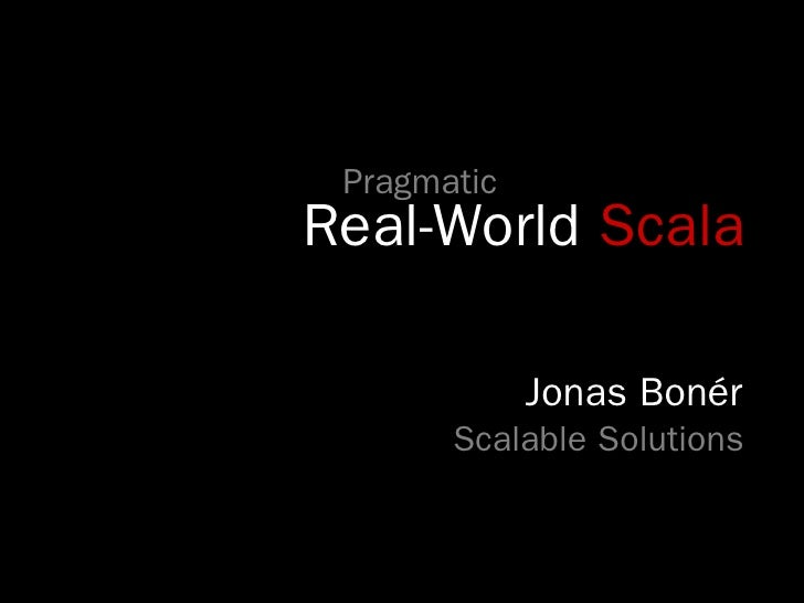 Pragmatic Real-World Scala               Jonas Bonér        Scalable Solutions