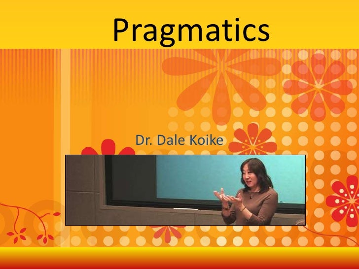 Pragmatics<br />Dr. Dale Koike<br />