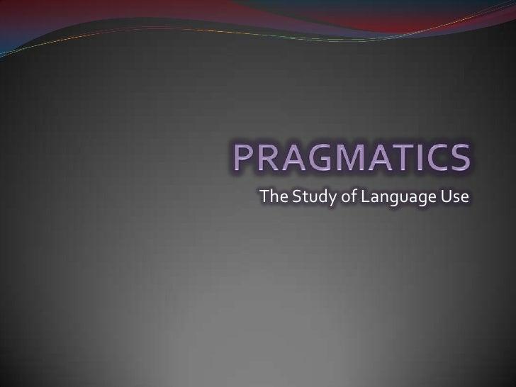 PRAGMATICS<br />The Study of Language Use<br />