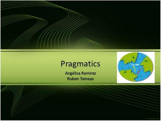 Pragmatics Angélica Ramirez  Ruben Tamayo