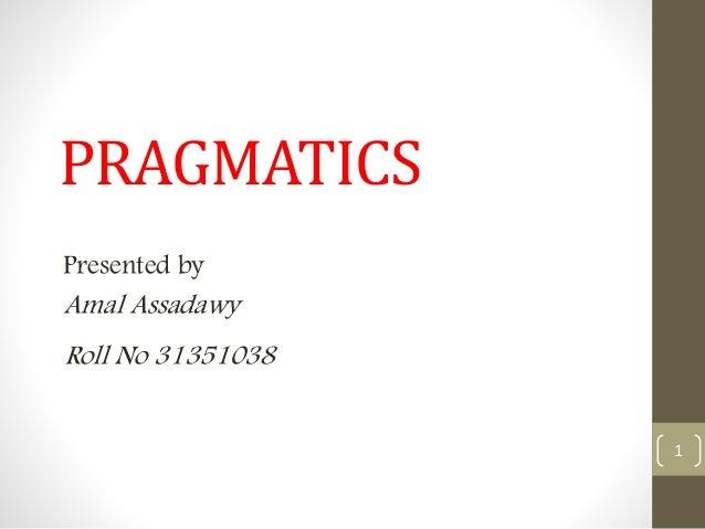 PRAGMATICS Presented by Amal Assadawy 1 Roll No 31351038
