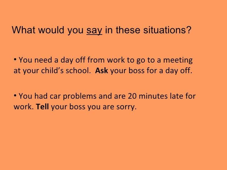 What would you  say  in these situations? <ul><li>You need a day off from work to go to a meeting at your child's school. ...