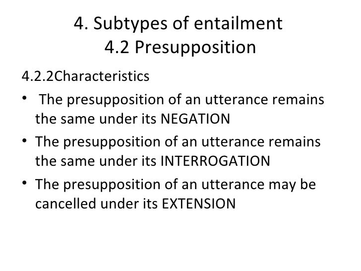 4. Subtypes of entailment           4.2 Presupposition4.2.2Characteristics• The presupposition of an utterance remains  th...