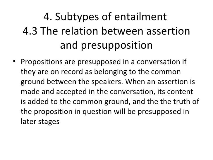 4. Subtypes of entailment  4.3 The relation between assertion           and presupposition• Propositions are presupposed i...