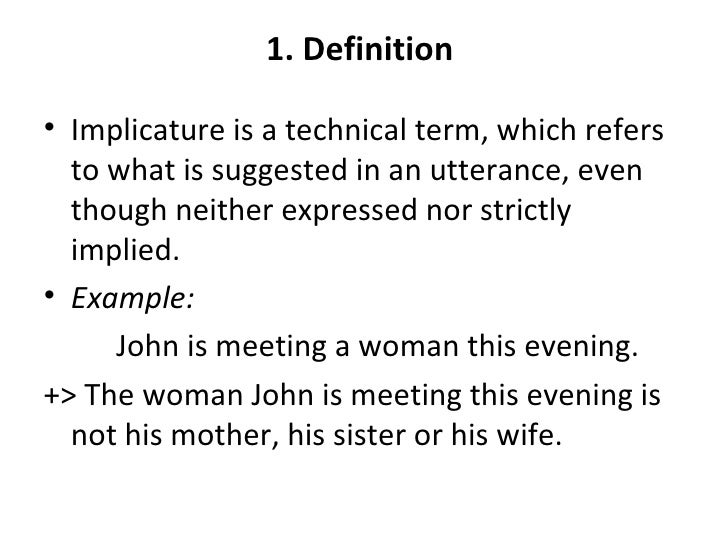 1. Definition• Implicature is a technical term, which refers  to what is suggested in an utterance, even  though neither e...
