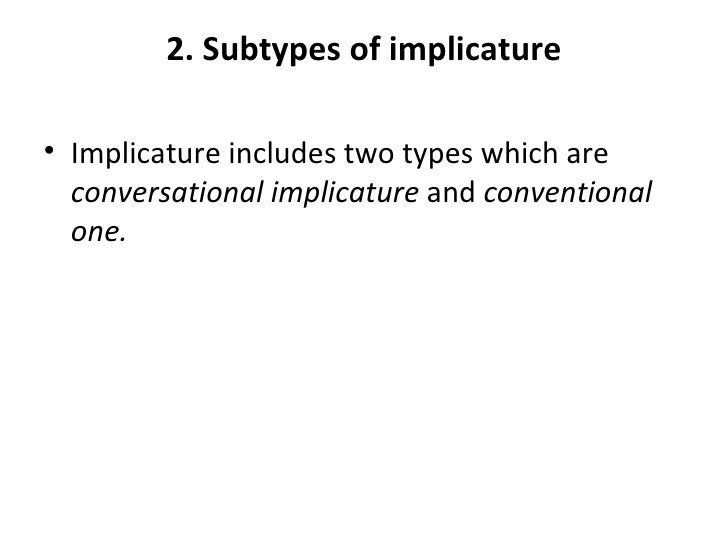 2. Subtypes of implicature• Implicature includes two types which are  conversational implicature and conventional  one.