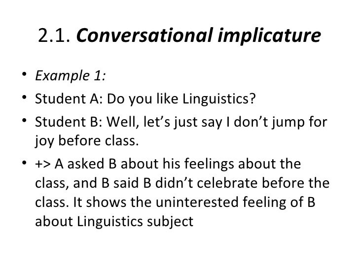 2.1. Conversational implicature• Example 1:• Student A: Do you like Linguistics?• Student B: Well, let's just say I don't ...