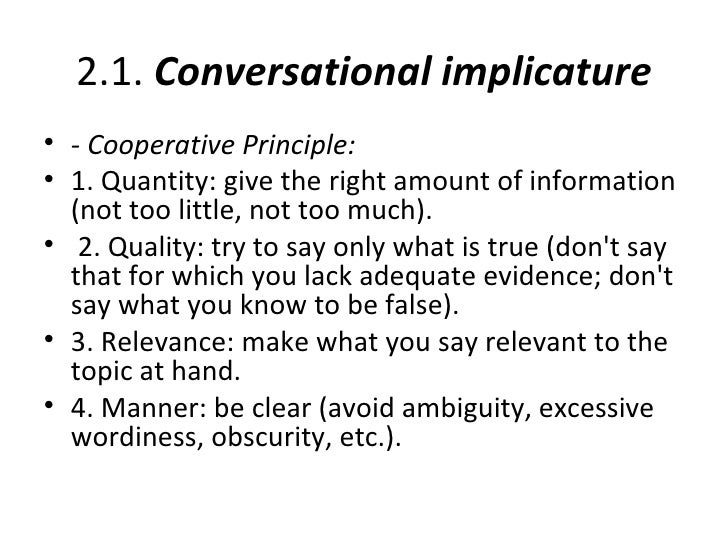 2.1. Conversational implicature• - Cooperative Principle:• 1. Quantity: give the right amount of information  (not too lit...