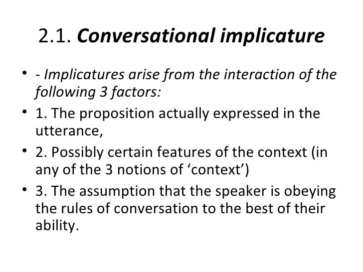 conversational implicature A conversational implicature, grice held, depends, not on the meaning of the words employed (their semantics), but on the way that the words are used and interpreted (their pragmatics) from my point of view, this is similar to the difference between productive and unproductive ambiguity .