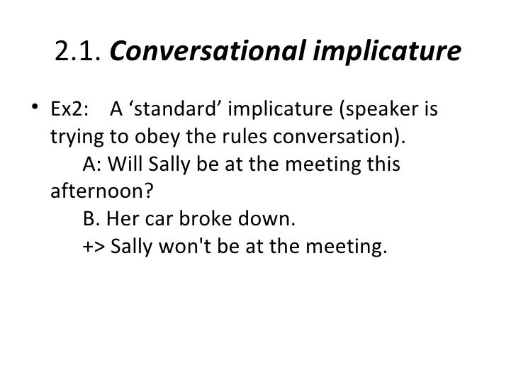 2.1. Conversational implicature• Ex2: A 'standard' implicature (speaker is  trying to obey the rules conversation).      A...