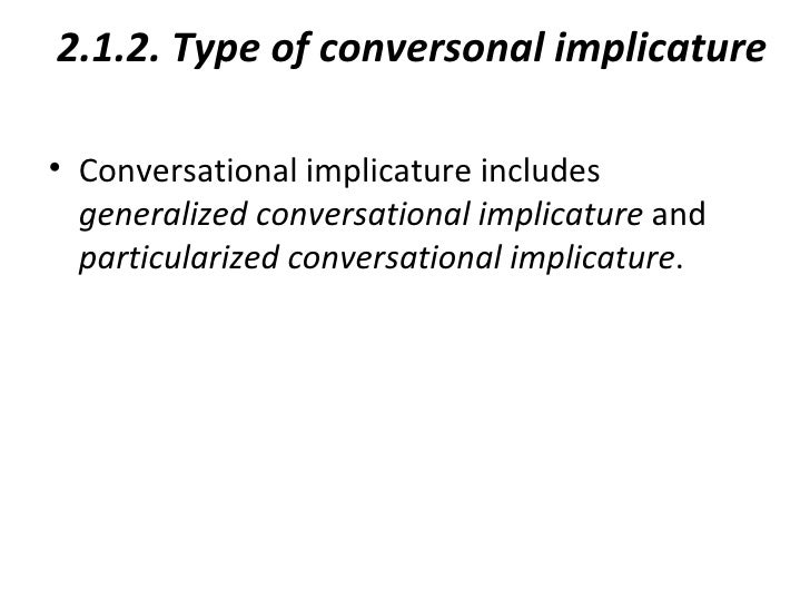 2.1.2. Type of conversonal implicature• Conversational implicature includes  generalized conversational implicature and  p...