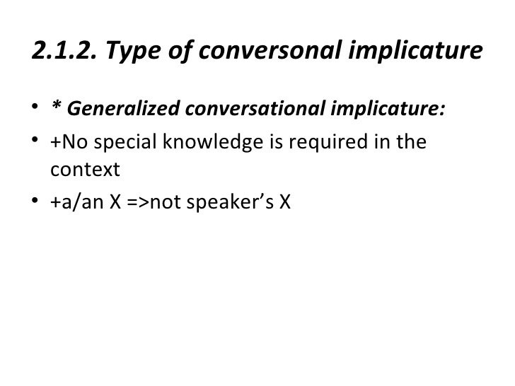 2.1.2. Type of conversonal implicature• * Generalized conversational implicature:• +No special knowledge is required in th...