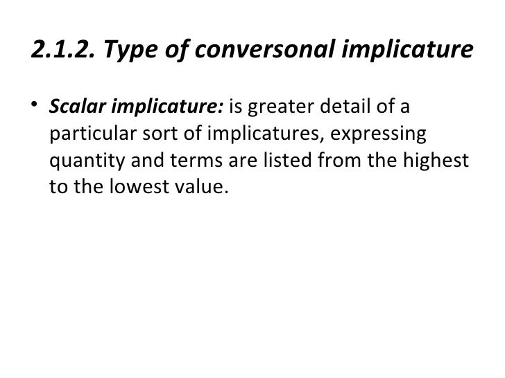 2.1.2. Type of conversonal implicature• Scalar implicature: is greater detail of a  particular sort of implicatures, expre...
