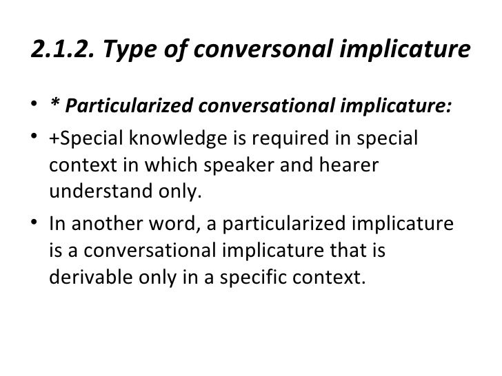 2.1.2. Type of conversonal implicature• * Particularized conversational implicature:• +Special knowledge is required in sp...