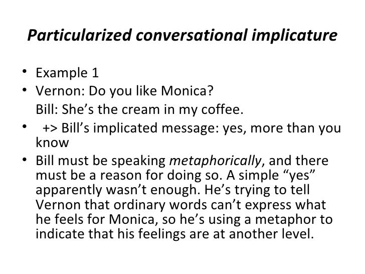 Particularized conversational implicature• Example 1• Vernon: Do you like Monica?  Bill: She's the cream in my coffee.• +>...