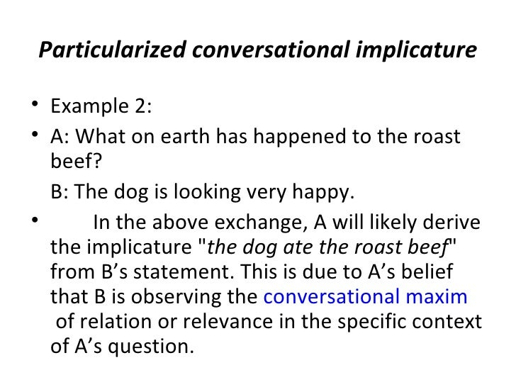 Particularized conversational implicature• Example 2:• A: What on earth has happened to the roast  beef?  B: The dog is lo...