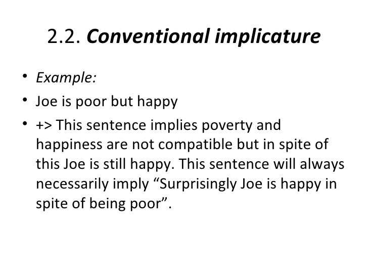2.2. Conventional implicature• Example:• Joe is poor but happy• +> This sentence implies poverty and  happiness are not co...