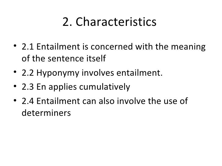 2. Characteristics• 2.1 Entailment is concerned with the meaning  of the sentence itself• 2.2 Hyponymy involves entailment...