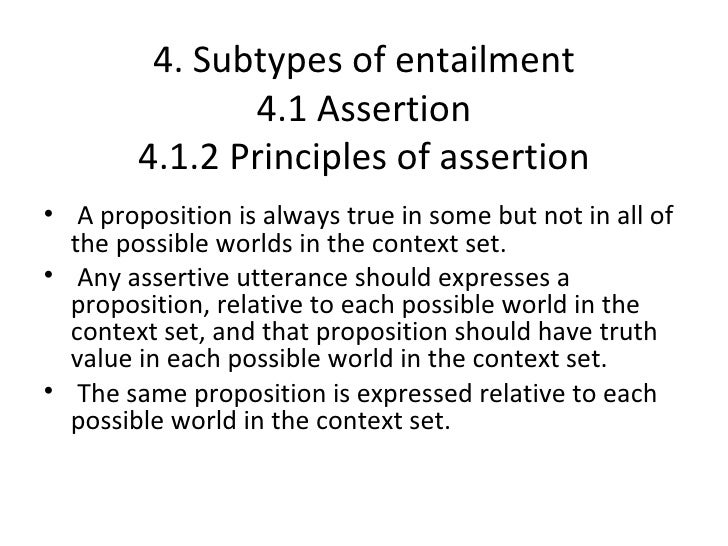 4. Subtypes of entailment               4.1 Assertion        4.1.2 Principles of assertion• A proposition is always true i...