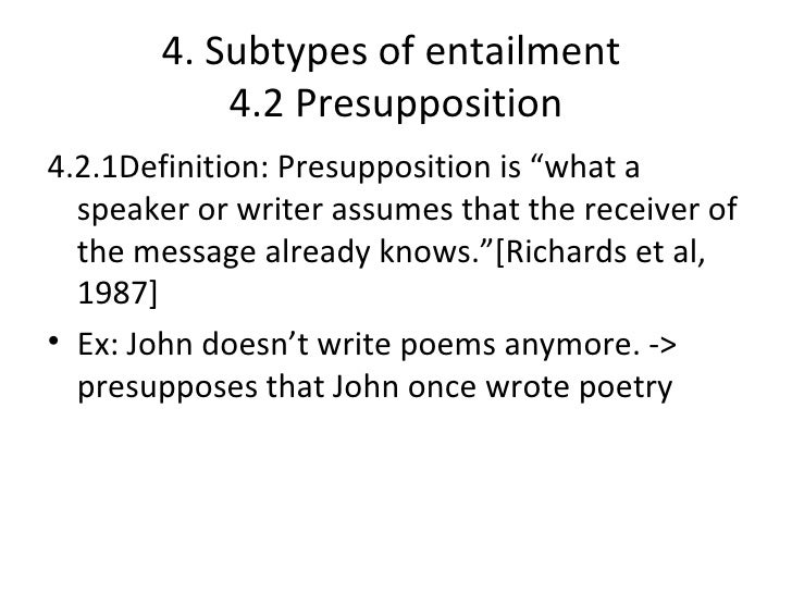 """4. Subtypes of entailment           4.2 Presupposition4.2.1Definition: Presupposition is """"what a  speaker or writer assume..."""