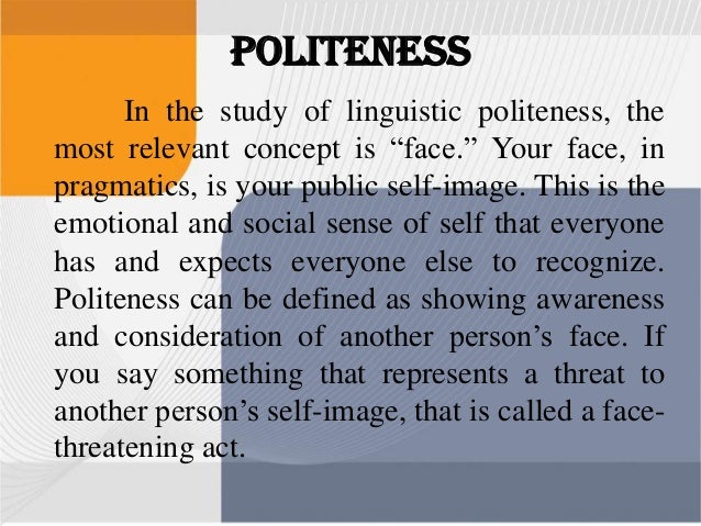 """linguistic politeness study They regarded politeness as a set of maxims (eg, """"give options"""") motivating linguistic choices, or as paying linguistic attention to an individual's wish to be liked and to do as one pleases these models inspired numerous linguists, resulting in a substantial increase in the number of politeness studies in the."""