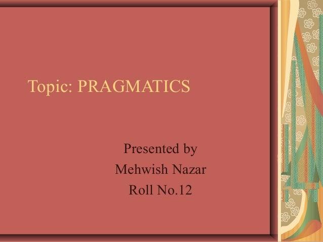 Topic: PRAGMATICS Presented by Mehwish Nazar Roll No.12