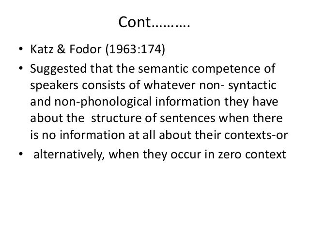 Cont………. • Katz & Fodor (1963:174) • Suggested that the semantic competence of speakers consists of whatever non- syntacti...