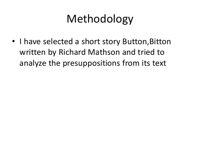 Methodology • I have selected a short story Button,Bitton written by Richard Mathson and tried to analyze the presuppositi...