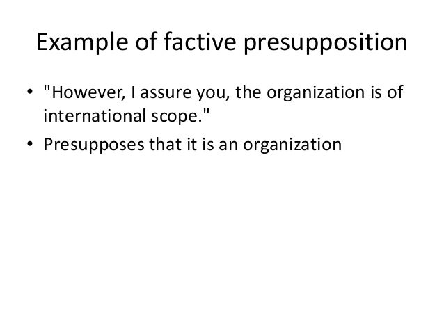 """Example of factive presupposition • """"However, I assure you, the organization is of international scope."""" • Presupposes tha..."""