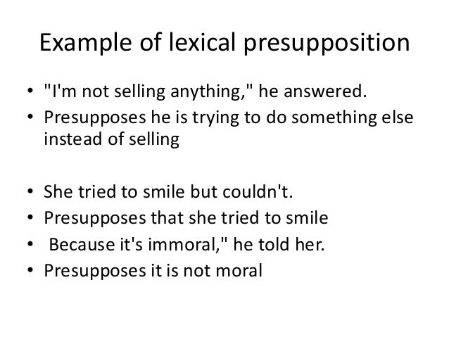 """Example of lexical presupposition • """"I'm not selling anything,"""" he answered. • Presupposes he is trying to do something el..."""