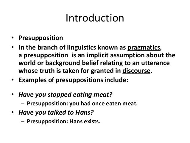 Introduction • Presupposition • In the branch of linguistics known as pragmatics, a presupposition is an implicit assumpti...