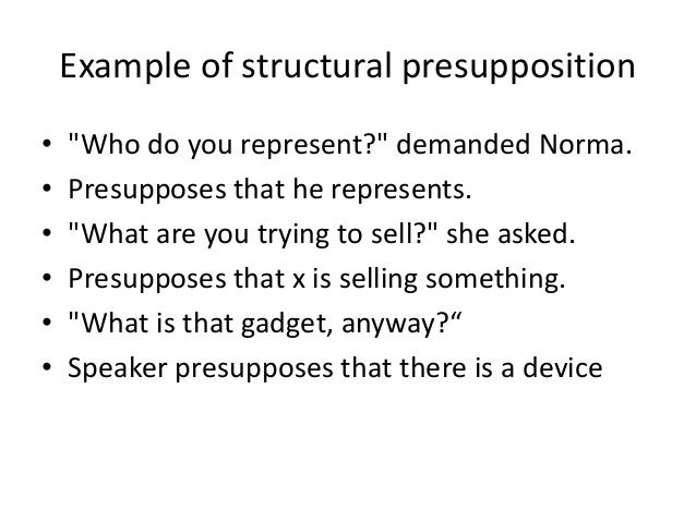 """Example of structural presupposition • """"Who do you represent?"""" demanded Norma. • Presupposes that he represents. • """"What a..."""